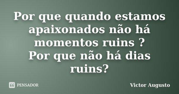 Por que quando estamos apaixonados não há momentos ruins ? Por que não há dias ruins?... Frase de Victor Augusto.