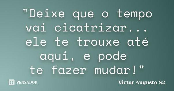 """""""Deixe que o tempo vai cicatrizar... ele te trouxe até aqui, e pode te fazer mudar!""""... Frase de Victor Augusto S2."""