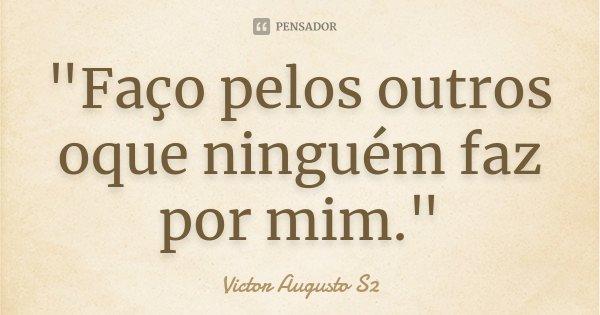 """""""Faço pelos outros oque ninguém faz por mim.""""... Frase de Victor Augusto S2."""