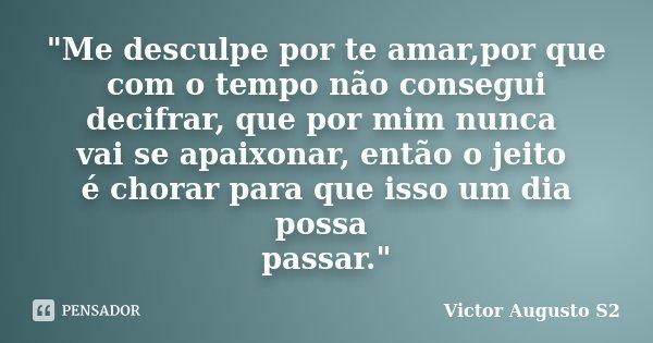 """""""Me desculpe por te amar,por que com o tempo não consegui decifrar, que por mim nunca vai se apaixonar, então o jeito é chorar para que isso um dia possa p... Frase de Victor Augusto S2."""