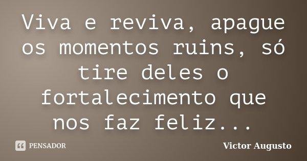 Viva e reviva, apague os momentos ruins, só tire deles o fortalecimento que nos faz feliz...... Frase de Victor Augusto.