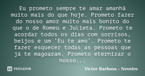 Eu prometo sempre te amar amanhã muito mais do que hoje. Prometo fazer do nosso amor muito mais bonito do que o de Romeu e Julieta. Prometo te acordar todos os ... Frase de Victor Barbosa - Neveiro.