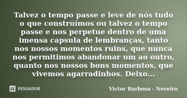 Talvez o tempo passe e leve de nós tudo o que construímos ou talvez o tempo passe e nos perpetue dentro de uma imensa capsula de lembranças, tanto nos nossos mo... Frase de Victor Barbosa - Neveiro.