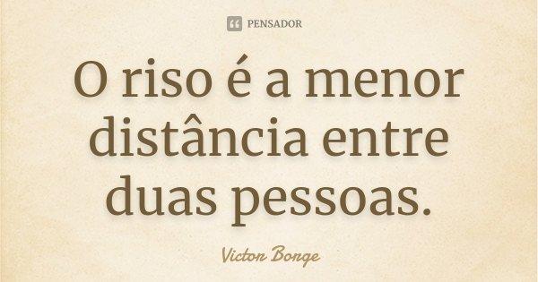 O riso é a menor distância entre duas pessoas.... Frase de Victor Borge.
