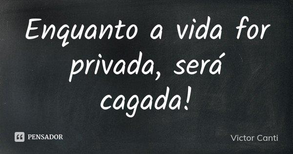 Enquanto a vida for privada, será cagada!... Frase de Victor Canti.
