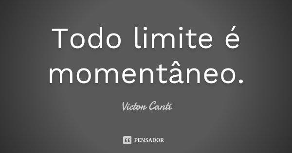 Todo limite é momentâneo.... Frase de Victor Canti.