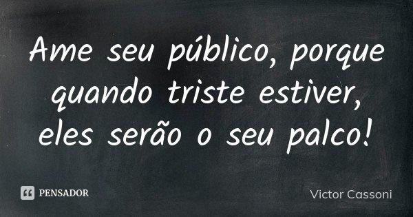 AME SEU PÚBLICO, PORQUE QUANDO TRISTE ESTIVER, ELES SERÃO O SEU PALCO!... Frase de Victor Cassoni.