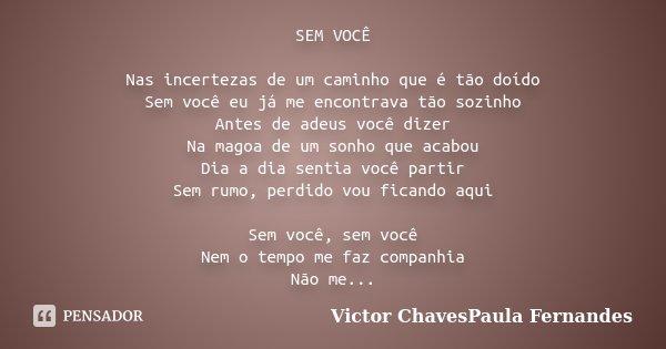 SEM VOCÊ Nas incertezas de um caminho que é tão doído Sem você eu já me encontrava tão sozinho Antes de adeus você dizer Na magoa de um sonho que acabou Dia a d... Frase de Victor ChavesPaula Fernandes.