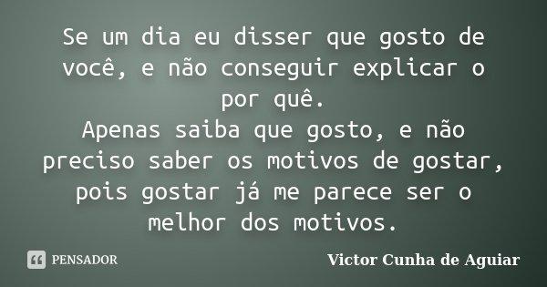 Se um dia eu disser que gosto de você, e não conseguir explicar o por quê. Apenas saiba que gosto, e não preciso saber os motivos de gostar, pois gostar já me p... Frase de Victor Cunha de Aguiar.