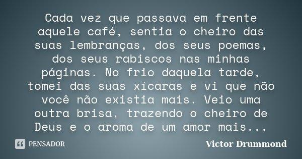 Cada vez que passava em frente aquele café, sentia o cheiro das suas lembranças, dos seus poemas, dos seus rabiscos nas minhas páginas. No frio daquela tarde, t... Frase de Victor Drummond.
