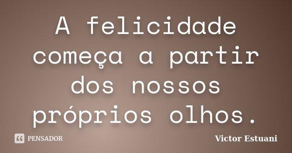 A felicidade começa a partir dos nossos próprios olhos.... Frase de Victor Estuani.