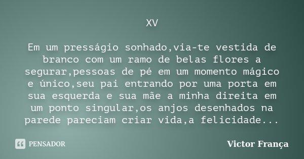 XV Em um presságio sonhado,via-te vestida de branco com um ramo de belas flores a segurar,pessoas de pé em um momento mágico e único,seu pai entrando por uma po... Frase de Victor França.