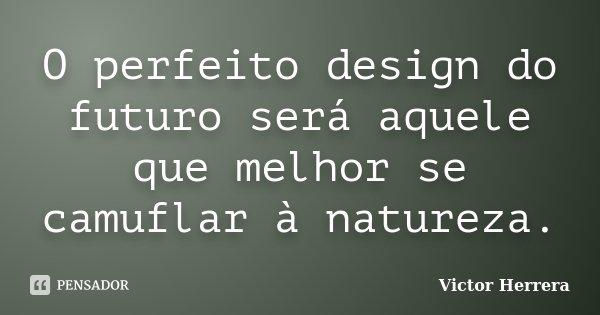 O perfeito design do futuro será aquele que melhor se camuflar à natureza.... Frase de Victor Herrera.