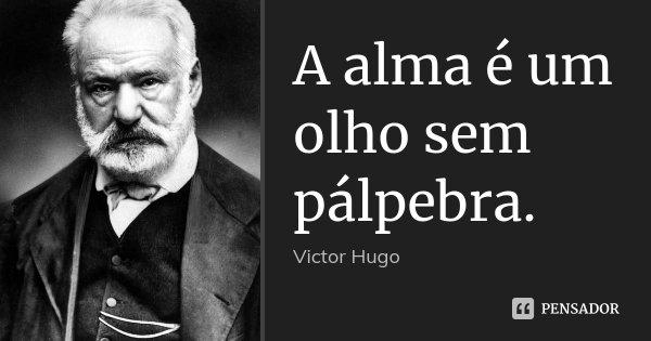 A alma é um olho sem pálpebra.... Frase de Victor Hugo.