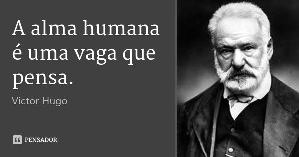 A alma humana é uma vaga que pensa.... Frase de Victor Hugo.