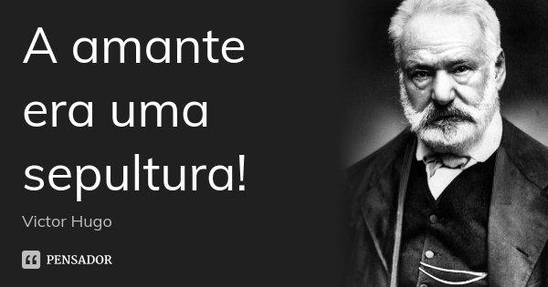 A amante era uma sepultura!... Frase de Victor Hugo.