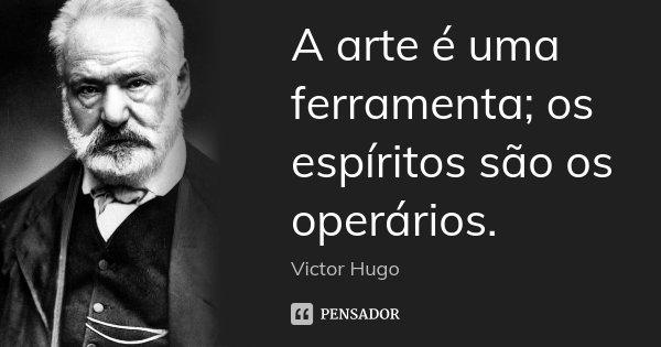 A arte é uma ferramenta; os espíritos são os operários.... Frase de Victor Hugo.