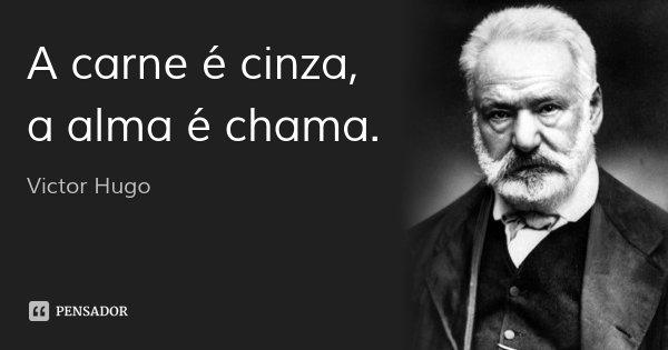 A carne é cinza, a alma é chama.... Frase de Victor Hugo.