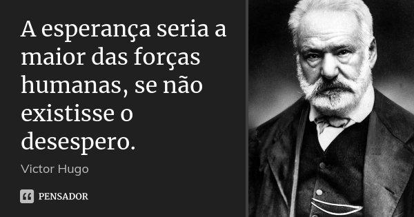 A esperança seria a maior das forças humanas, se não existisse o desespero.... Frase de Victor Hugo.