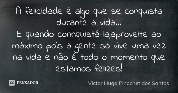 A felicidade é algo que se conquista durante a vida... E quando connquistá-la,aproveite ao máximo pois a gente só vive uma vez na vida e não é todo o momento qu... Frase de Victor Hugo Pinochet dos Santos.