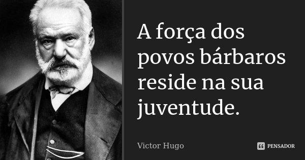 A força dos povos bárbaros reside na sua juventude.... Frase de Victor Hugo.