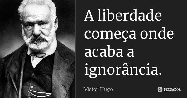 A liberdade começa onde acaba a ignorância.... Frase de Victor Hugo.