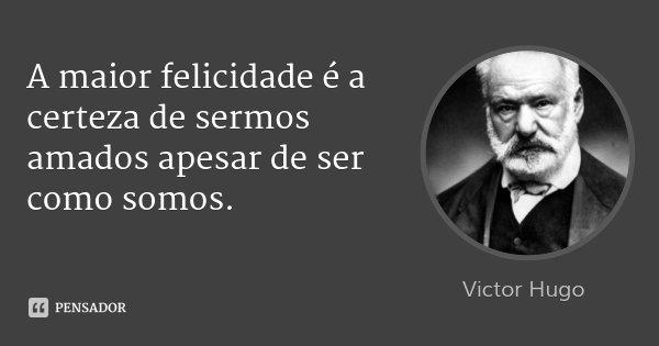 A maior felicidade é a certeza de sermos amados apesar de ser como somos.... Frase de Victor Hugo.