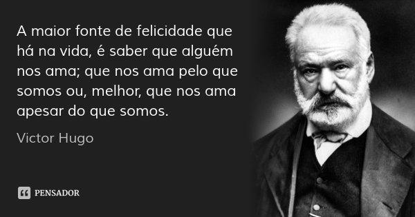 A maior fonte de felicidade que há na vida, é saber que alguém nos ama; que nos ama pelo que somos ou, melhor, que nos ama apesar do que somos.... Frase de Victor Hugo.