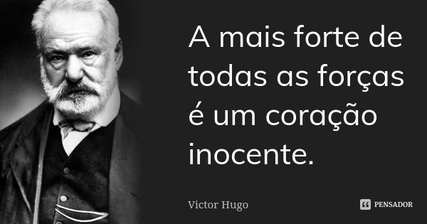 A mais forte de todas as forças é um coração inocente.... Frase de Victor Hugo.