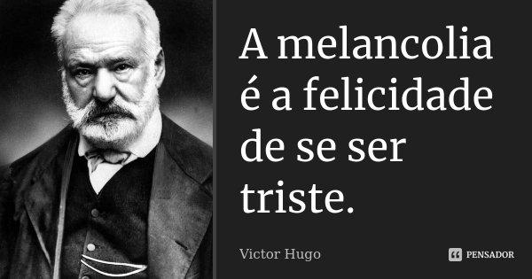 A melancolia é a felicidade de se ser triste.... Frase de Victor Hugo.