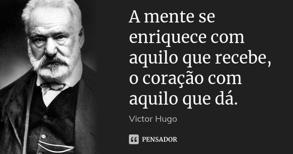 A mente se enriquece com aquilo que recebe, o coração com aquilo que dá.... Frase de Victor Hugo.