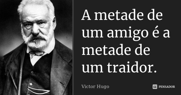 A metade de um amigo é a metade de um traidor.... Frase de Victor Hugo.