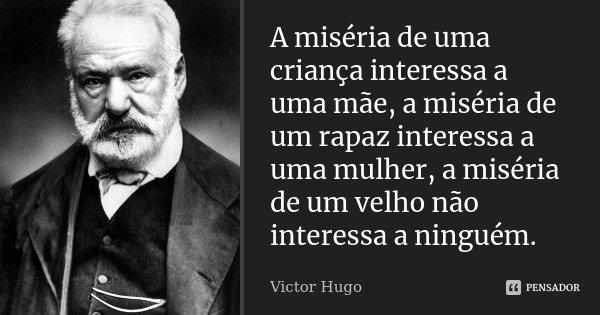 A miséria de uma criança interessa a uma mãe, a miséria de um rapaz interessa a uma rapariga, a miséria de um velho não interessa a ninguém.... Frase de Victor Hugo.