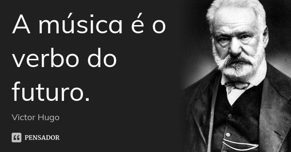 A música é o verbo do futuro.... Frase de Victor Hugo.