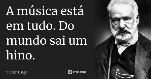 A música está em tudo. Do mundo sai um hino.... Frase de Victor Hugo.