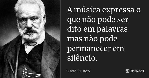 A música expressa o que não pode ser dito em palavras mas não pode permanecer em silêncio.... Frase de Victor Hugo.