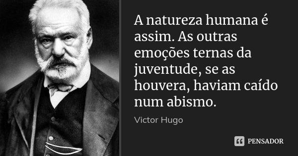 A natureza humana é assim. As outras emoções ternas da juventude, se as houvera, haviam caído num abismo.... Frase de Victor Hugo.