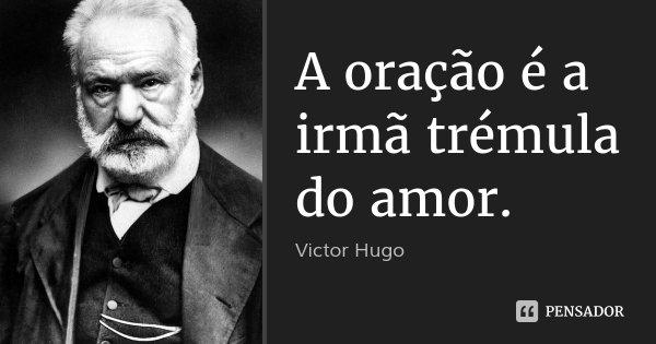 A oração é a irmã trémula do amor.... Frase de Victor Hugo.