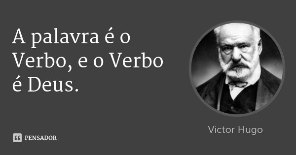 A palavra é o Verbo, e o Verbo é Deus.... Frase de Victor Hugo.