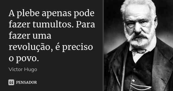 A plebe apenas pode fazer tumultos. Para fazer uma revolução, é preciso o povo.... Frase de Victor Hugo.