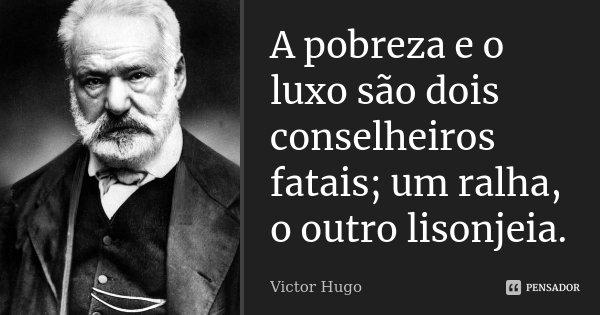 A pobreza e o luxo são dois conselheiros fatais; um ralha, o outro lisonjeia.... Frase de Victor Hugo.