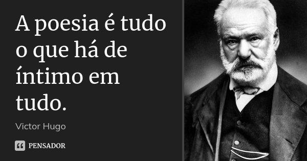 A poesia é tudo o que há de íntimo em tudo.... Frase de Victor Hugo.