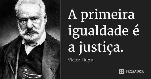 A primeira igualdade é a justiça.... Frase de Victor Hugo.
