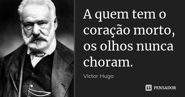 A quem tem o coração morto, os olhos nunca choram.... Frase de Victor Hugo.