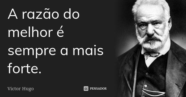 A razão do melhor é sempre a mais forte.... Frase de Victor Hugo.