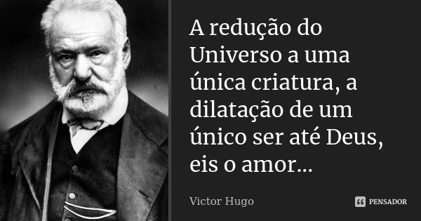 A redução do Universo a uma única criatura, a dilatação de um único ser até Deus, eis o amor...... Frase de Victor Hugo.