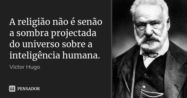 A religião não é senão a sombra projectada do universo sobre a inteligência humana.... Frase de Victor Hugo.
