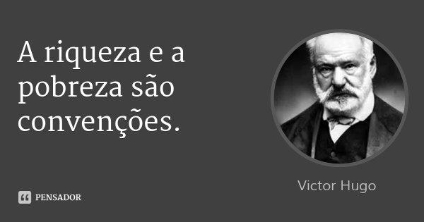 A riqueza e a pobreza são convenções.... Frase de Victor Hugo.