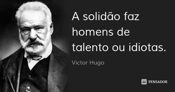 A solidão faz homens de talento ou idiotas.... Frase de Victor Hugo.
