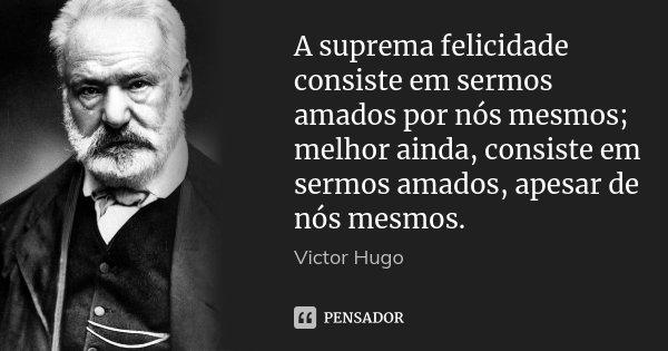 A suprema felicidade consiste em sermos amados por nós mesmos; melhor ainda, consiste em sermos amados, apesar de nós mesmos.... Frase de Victor Hugo.